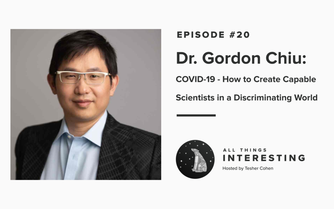 Episode 20: Dr. Gordon Chiu – Covid-19 and How to Create Capable Scientists in a Discriminating World
