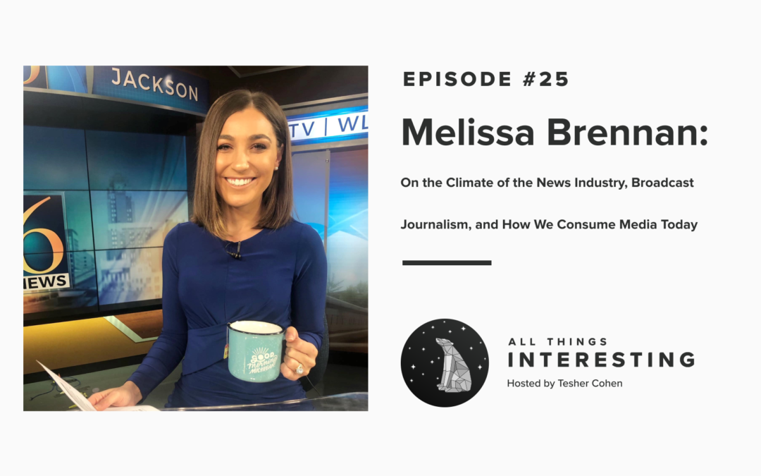 Episode 25: Melissa Brennan – On the Climate of the News Industry, Broadcast Journalism, and How We Consume Media Today