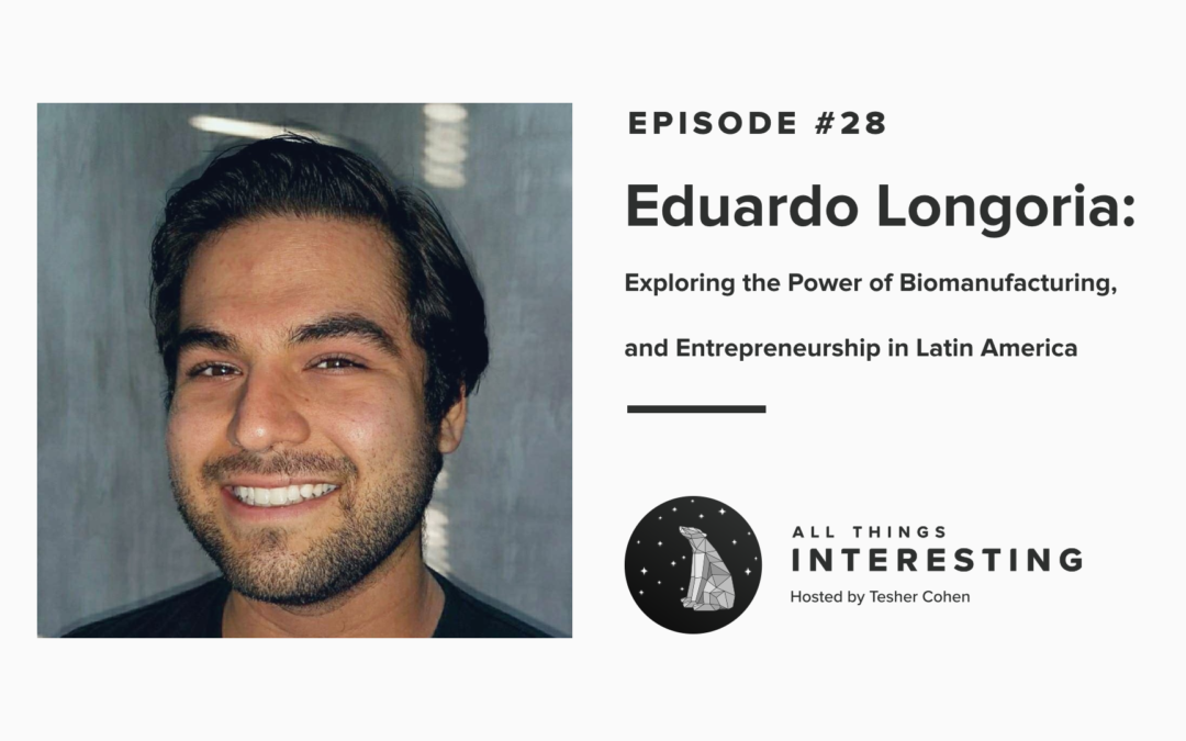 Episode 28: Eduardo Longoria: Exploring The Power of Biomanufacturing, and Entrepreneurship in Latin America